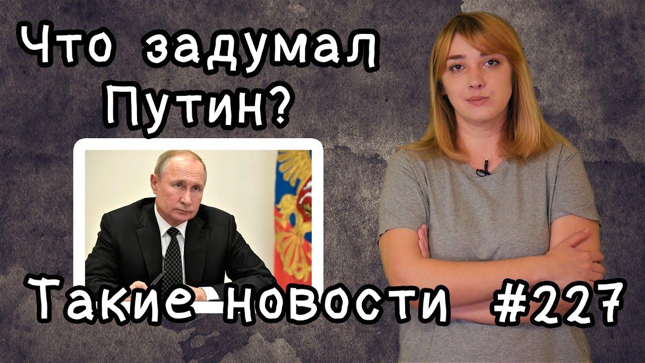 Что задумал Путин. Такие новости №227