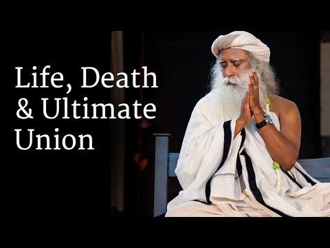 Life, Death and Ultimate Union | Sadhguru