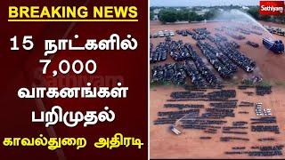 #BREAKING : 15 நாட்களில் 7,000 வாகனங்கள் பறிமுதல் - காவல்துறை அதிரடி