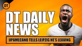 DT DAILY | UPAMECANO TELL RB LEIPZIG HE WANTS TO LEAVE