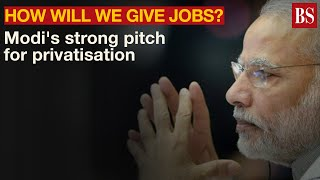 How will we give jobs? PM Modi's strong pitch for privatisation