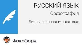 Русский язык. Орфография: Личные окончания глаголов. Центр онлайн-обучения «Фоксфорд»