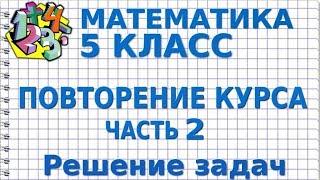 МАТЕМАТИКА 5 класс. ПОВТОРЕНИЕ КУРСА. ЧАСТЬ 2. Решение задач