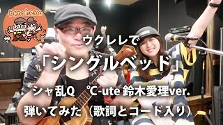 シャ乱Qの「シングルベッド」を、℃-uteの鈴木愛理ver.でウクレレで弾い...