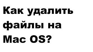 Как удалить файл на MacOS (iMac, MacBook и т.п.)? Ответ за 1 минуту!