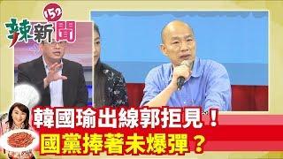 【辣新聞152】韓國瑜出線郭拒見!國黨捧著未爆彈?2019.07.15