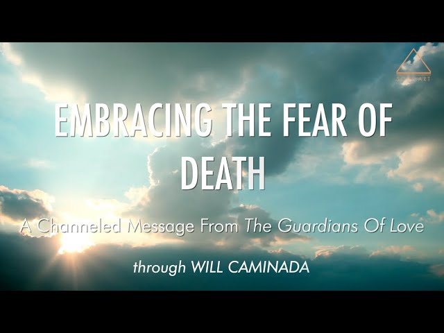 EMBRACING THE FEAR OF DEATH - A Channeled Message From 'The Guardians Of Love'