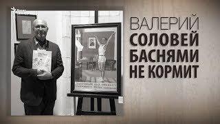 видео: Валерий Соловей баснями не кормит