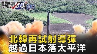 北韓再試射導彈 越過日本落太平洋- 關鍵時刻精選 朱學恒 黃創夏 王瑞德 黃世聰