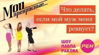 МОИ ПРЕКРАСНЫЕ... Павел Раков. Выпуск 11 «Муж меня ревнует»