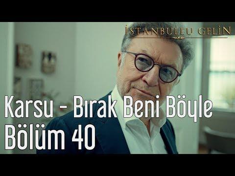 İstanbullu Gelin 40. Bölüm - Karsu - Bırak Beni Böyle