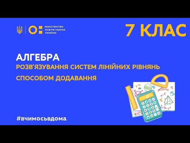 7 клас. Алгебра. Розв'язування систем лінійних рівнянь способом додавання (Тиж.4:ПН)