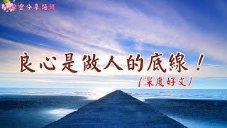 【心靈小品】良心是做人的底線!(深度好文)  無論時代如何變遷,做人的良心,是不應該缺失的