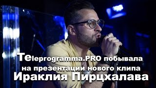 Презентация нового клипа Ираклия Пирцхлава