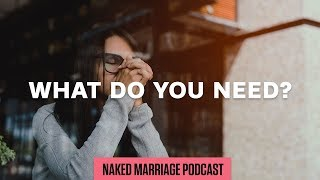 What Do You Need? | The Naked Marriage Podcast | Episode 017