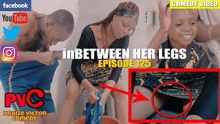 INBETWEEN HER LEGS episode 125 PRAIZE VICTOR COMEDY