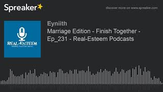 Marriage Edition - Finish Together - Ep_231 - Real-Esteem Podcasts