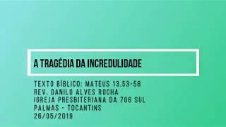 A Tragédia da Incredulidade - Rev. Danilo Alves - 26/05/2019