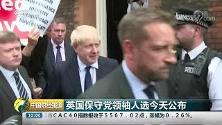 [中国财经报道]英国保守党领袖人选今天公布| CCTV财经