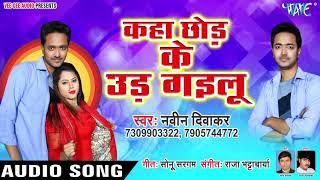Naveen Diwakar का सबसे हिट गाना 2019 - Kaha Chhod Ke Ud Gailu - Bhojpuri Hit Songs 2019