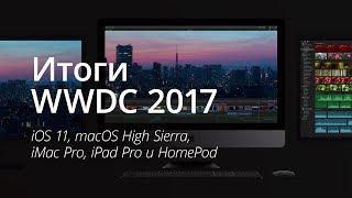 Итоги WWDC 2017: iOS 11, macOS High Sierra, iPad Pro, iMac Pro и HomePod