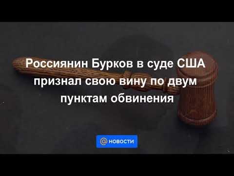 Бурков признал себя виновным по двум эпизодам в суде США