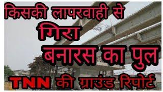 Varanasi में पुल हादसा |TNN की ग्राउंड रिपोर्ट | विस्तार से जानिए किसकी लापरवाही से घटी घटना|TNN24×7