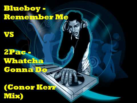 Blueboy - Remember Me VS 2Pac - Whatcha Gonna Do (Conor Kerr Mix)
