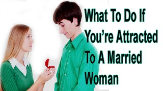 What To Do If You're Attracted To A Married Woman | relationship