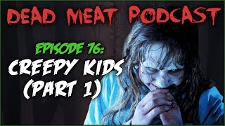 Creepy Kids: Part 1 (Dead Meat Podcast #76)