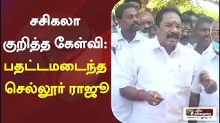 சசிகலா குறித்த கேள்வி: பதட்டமடைந்த செல்லூர் ராஜூ | Sasikala | ADMK