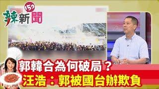 【辣新聞精華】郭韓合為何破局?汪浩:郭被國台辦的狗腿欺負