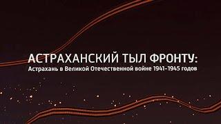 Астраханский тыл фронту: Астрахань в Великой Отечественной войне 1941-1945 годов