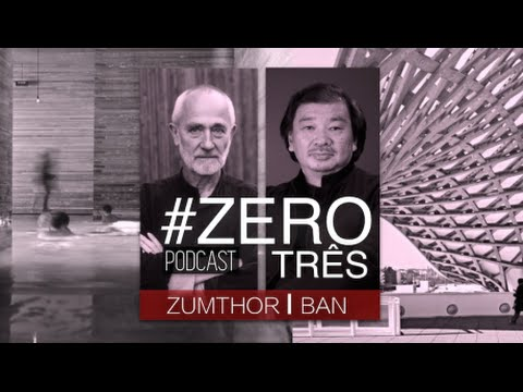 ZEROtrês - Shigeru Ban e Peter Zumthor