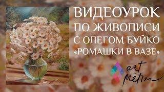 Видеоуроки по живописи с художником Олегом Буйко. Ромашки в Вазе. Уроки рисования.
