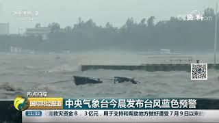 [国际财经报道]热点扫描 中央气象台今晨发布台风蓝色预警| CCTV财经