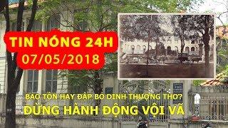 Trực tiếp ⚡ Tin Nóng 24H 7.5.2018 | Tranh luận bảo tồn hay đập bỏ Dinh Thượng Thơ, đừng hành động vộ