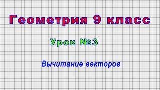Геометрия 9 класс (Урок№3 - Вычитание векторов)