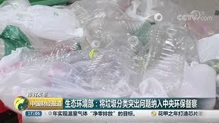 [中国财经报道]即时发布 生态环境部:将垃圾分类突出问题纳入中央环保督察| CCTV财经