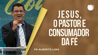 Jesus, o Pastor e Consumador da Fé | Pr. Alberto de Lima