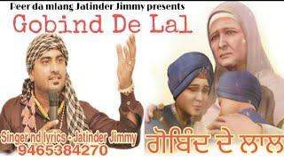Gobind De Lal || ਗੋਬਿੰਦ ਦੇ ਲਾਲ || Singer nd lyrics Jatinder Jimmy 9465384270 || latest song