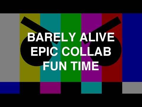 Barely Alive - Epic Collab Fun Time