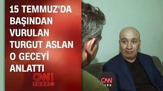 15 Temmuz'da başından vurulan Turgut Aslan, o geceyi anlattı