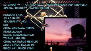 DJ D3MAR ™ - '' KATAKAN SAJA '' NONSTOP REMIX TOP INDONESIA SPESIAL REQUEST [ KAPTEN BEBEN ]