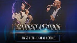 Sarah Beatriz e Tiago Peres - Santidade ao Senhor [ GRAÇA E ADORAÇÃO ]
