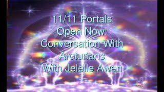 11/11 Portal Opening Available Now: Convo W/Arcturians & Jelelle Awen