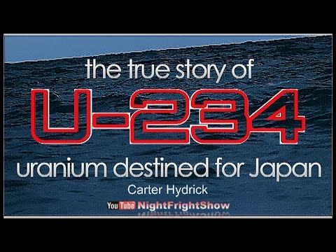 the TRUE STORY of U-BOAT 234 & URANIUM destined for Japan Carter Hydrick Night Fright Show