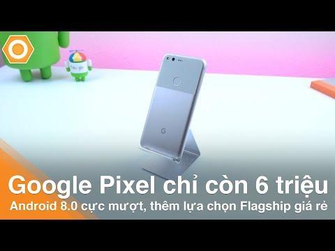 Google Pixel chỉ còn 6 triệu - Android 8.0, cực mượt, thêm lựa chọn Flagship giá rẻ