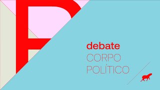"Debate :: ""CORPO POLÍTICO"""