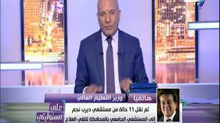 علي مسئوليتي - وزير التعليم العالي : «المستشفي الجامعي بالشرقية استقبلت 11 حالة من مستشفى ديرب نجم»